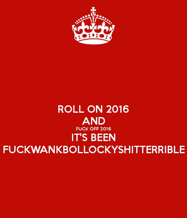 roll-on-2016-and-fuck-off-2016-it-s-been-fuckwankbollockyshitterrible