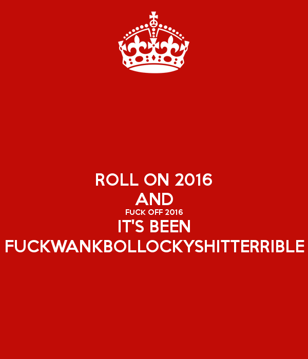 roll-on-2016-and-fuck-off-2016-it-s-been-fuckwankbollockyshitterrible